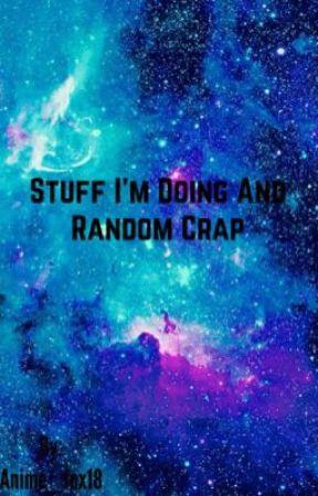 Stuff I'm Doing And Random Crap  by Anime_fox18