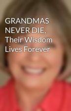GRANDMAS NEVER DIE, Their Wisdom Lives Forever by JudithMortonFraser