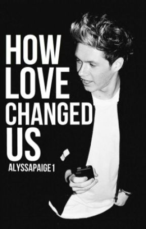 How love changed us (book 3)(Niall Horan) by AlyssaPaige1