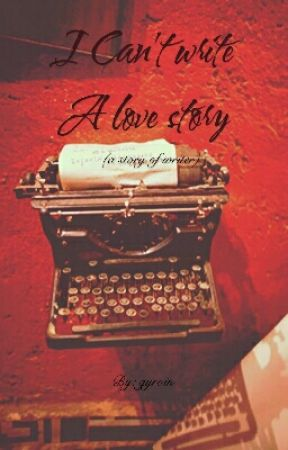 I CAN'T WRITE A LOVE STORY by gyroin
