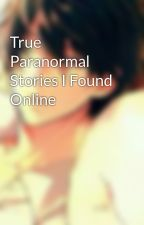 True Paranormal Stories I Found Online by ultimate_otaku13