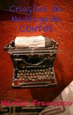 Criações da Madrugada CONTOS by MariliaFrancisco84