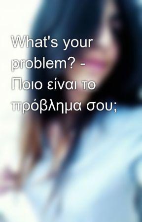 What's your problem? - Ποιο είναι το πρόβλημα σου; by kapa_fi
