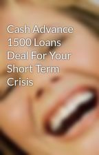 Cash Advance 1500 Loans Deal For Your Short Term Crisis by johnsonsmith021