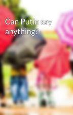 Can Putin say anything? by Antidogma