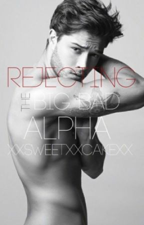 Rejecting the big bad Alpha *COMPLETED & EDITED* by xxsweetxxcakexx