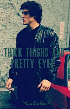 THICK THIGHS AND PRETTY EYES  by MisTofDesire