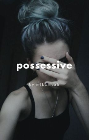 possessive |COMPLETED| by mikumuah