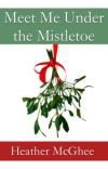 Meet Me Under the Mistletoe:  A Short Story (Preview Only--available on Amazon) cover