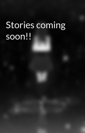 Stories coming soon!! by fairylove1501