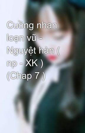 Cuồng nhan loạn vũ - Nguyệt hàn ( np - XK ) (Chap 7 ) by nguyethan