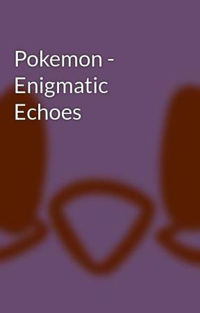 Pokemon - Enigmatic Echoes by VermilionBird