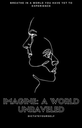 IMAGINE: A WORLD UNRAVELED by DictateYourself