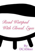 Read Wattpad with closed eyes. by DCASleer