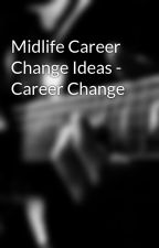 Midlife Career Change Ideas - Career Change by careercounselling