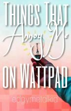 Things That Annoy Me On Wattpad √   by edgymetalkid