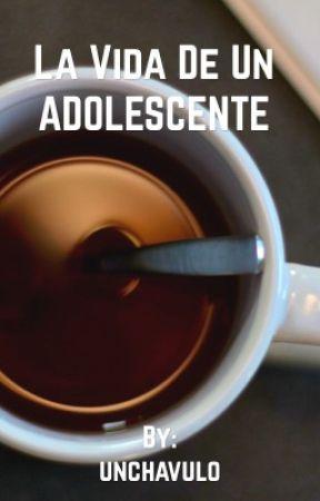 La Vida De Un Adolescente by unchavulo