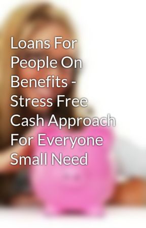 Loans For People On Benefits - Stress Free Cash Approach For Everyone Small Need by marklipson09