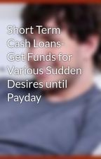 Short Term Cash Loans- Get Funds for Various Sudden Desires until Payday by andrewmartin166