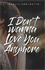 I Don't Wanna Love You Anymore  by imyourcinderbella