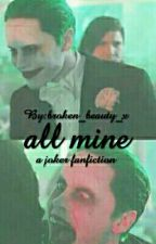All Mine (A Joker Fanfiction) by broken_beauty_x