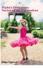 Alpha's Princess - Savior of the Werewolves [Part - 1 # Completed] by ShikhaAggarwal1