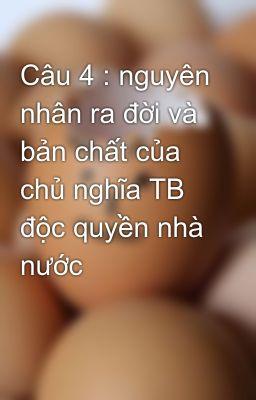 Câu 4 : nguyên nhân ra đời và bản chất của chủ nghĩa TB độc quyền nhà nước