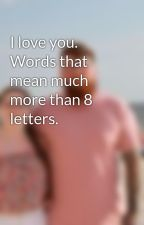 I love you. Words that mean much more than 8 letters. by CourteneyJeanGreen