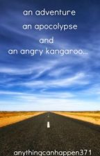 an Adventure, an Apocalypse and an Angry kangaroo... by anythingcanhappen371