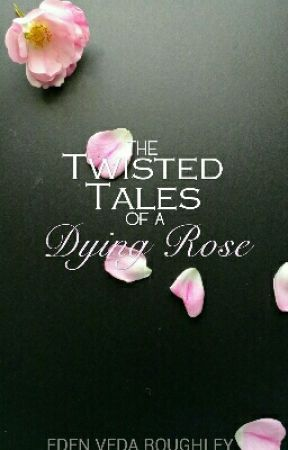 The Twisted Tales of A Dying Rose by EdenVedaRoughley