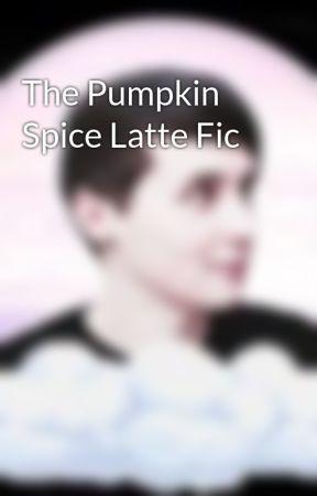 The Pumpkin Spice Latte Fic by MyGayBabiesSparkle