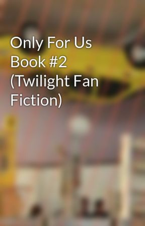 Only For Us Book #2 (Twilight Fan Fiction) by WhateversNormal