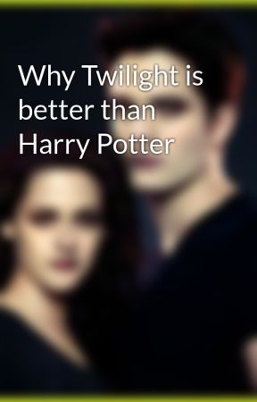 Why Twilight is better than Harry Potter by Twihard4eva01