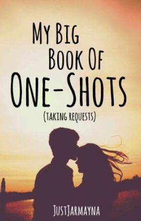 My Big Book of One-Shots (TAKING REQUESTS!) by JustJarmayna