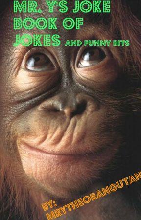 Mr. Y's joke book of jokes and funny bits by MrYtheOrangutan