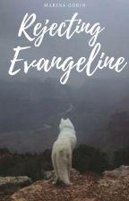 Rejecting Evangeline | ✓ by xMarMarBearx