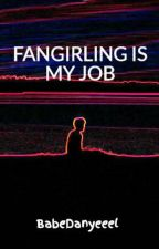 Fangirling is my job by BabeDanyeeel
