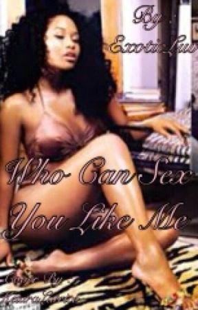 Who Can Sex You Like Me? by ExoticLuv