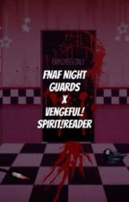FNAF Night Guards X Fem!Vengeful Spirit Reader (¡COMPLETED!) by 1ssa-Otaku-Mayu