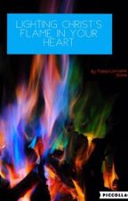 Lighting Christ's Flame in Your Heart by FableLorraineStone