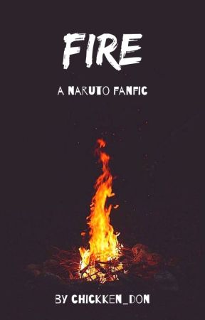 FIRE | A NARUTO FIC by chickken_don