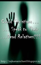 Could Christians Speak To Their Dead Relatives? by RajRichard