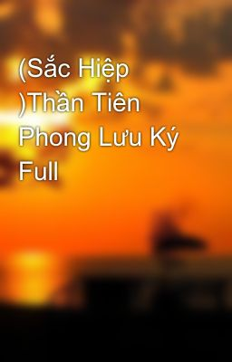 (Sắc Hiệp )Thần Tiên Phong Lưu Ký Full