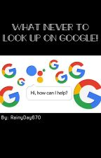 What to NEVER look up on google by salty_serenity