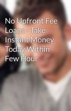 No Upfront Fee Loans - Take Instant Money Today Within Few Hour by GracieDavies7