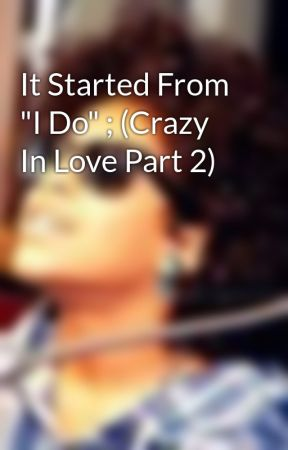 """It Started From """"I Do"""" ; (Crazy In Love Part 2) by _iCravePrince"""