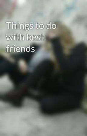 Things to do with best friends by _Bds_Forever_