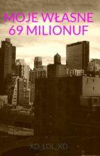 MOJE WŁASNE 69 MILIONUF by XD_LOL_XD