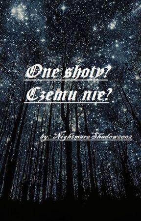One-Shoty? Czemu by nie? [ZAMÓWIENIA ZAMKNIĘTE!!!!] by NightmareShadow2002