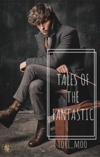 Tales of the Fantastic: Newt Scamander X Reader